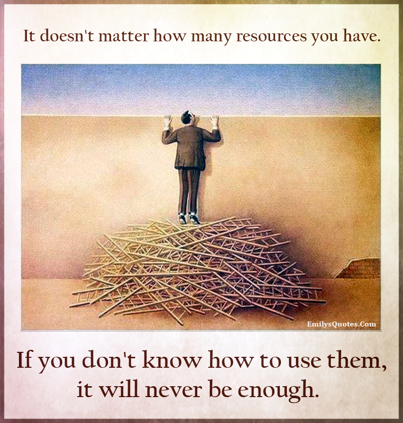 It doesnt matter how many resources you have. If you dont know
